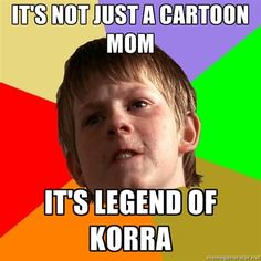 you should have seen the looks my mom gave me today when I was talking about legend of Korra!