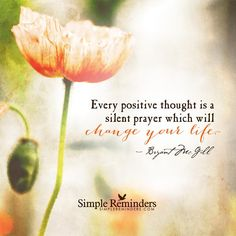 Every positive thought is a silent prayer which will change your life. —Bryant McGill  <3<3