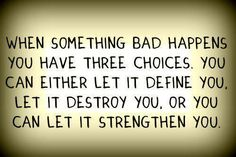 We choose how to live our lives.  I choose to be strong and positive.