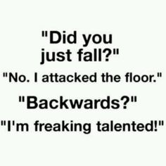 I fall down a lot, this is what I'm going to start saying