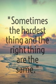 """sometimes the hardest thing and the right thing are the same."""