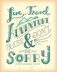 Live, Travel, Adventure, Bless, & Don't Be Sorry ~Jack Kerouac
