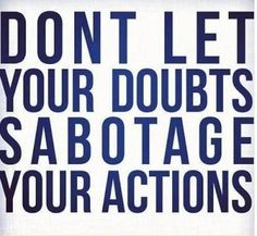 Don't let your doubts sabotage your actions.