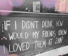 if i didn't drink, how would my friends know i loved them at 2am?