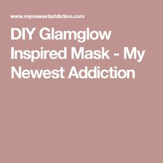 DIY Glamglow Inspired Mask - My Newest Addiction