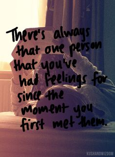there's always that one person that you've had feelings for since the moment you first met them