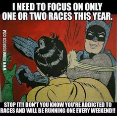 Running Humor #30: I need to focus on only one or two races this year. Stop it!! Don't you know you're addicted to races and will be running one every weekend!!