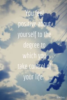 You feel positive about yourself to the degree to which you take control of your life.   - Brian Tracy Quotes