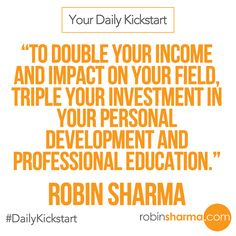 Your ‪#‎DailyKickstart‬: To double your income and impact on your field, triple your investment in your personal development and professional education.