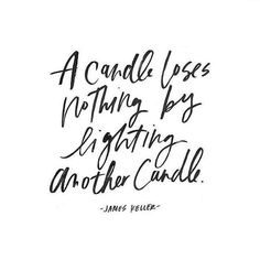 A candle loses nothing by lighting another candle. - James Keller*