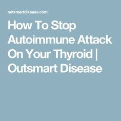 How To Stop Autoimmune Attack On Your Thyroid | Outsmart Disease