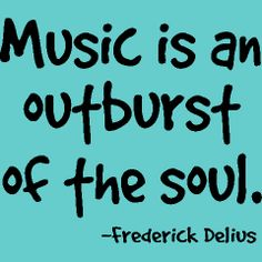 Music is an outburst of the soul.  -Fredrick Delivs