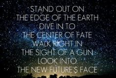 'Stand out on the edge of the earth, dive into the center of fate. Walk right in the sight of a gun, look into this new future's face.' - i love the chorus of 'Edge of the Earth' by 30 Seconds to Mars! #echelon #lyricart