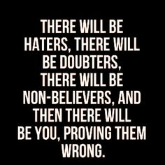 Prove them wrong. But, also make sure you're doing this for yourself, first.
