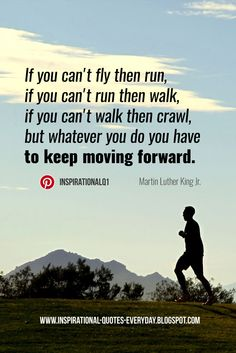 If you can't fly then run, if you can't run then walk, if you can't walk then crawl, but whatever you do you have to keep moving forward. - Martin Luther King Jr. #keepmoving #quotes