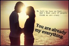 we fell in love so fast. and i dont care if people think we're crazy.  you are already my everything.  love quotes
