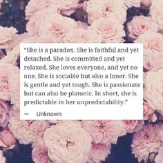 She is a paradox. She is faithful and yet detached. She is committed and yet relaxed. She loves everyone, and yet no one. She is sociable but also a loner. She is gentle and yet tough. She is passionate but she can also be platonic. In short, she is predictable in her unpredictability.
