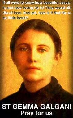 """Oh, if all were to know how beautiful Jesus is, how loving He is! They would all die of love. And yet, how is it that He is so little loved?""  -St Gemma Galgani"