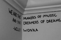 """We are the makers of music and the dreamers of dreams."" - Willy Wonka"