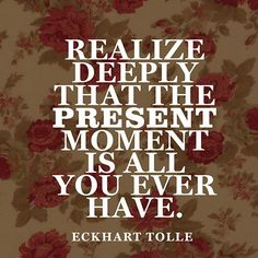 The present moment is all you ever have ~ Eckhart Tolle