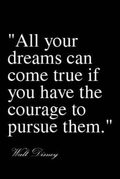All your dreams can come true if you have the courage to pursue them