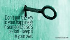Don't put the key to your happiness in someone else's pocket - keep it in your own