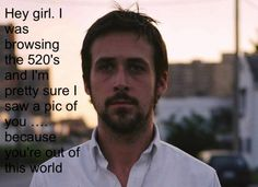 Normally I would roll my eyes, but if Ryan Gosling (or someone looking like him) said this to me I'd totally go for it.