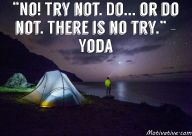 """""""No! Try not. Do... or do not. There is no try."""" - Yoda - When you have a task that needs to get done or a goal to reach... what's your state of mind? Saying you will """"try"""" shows self-doubt & not confidence in your ability to get  things done. """"Try"""" doesn't show commitment. Want be a doctor? Win a boxing match? Run a marathon? Reach a personal or business goal? Believe in yourself & commit to getting it done."""