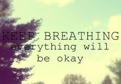 Keep breathing everything will be okay.