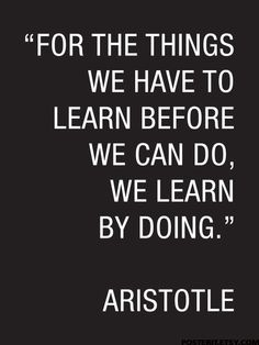 """Aristotle Quote Poster """"For the things we have to learn before we can do, we learn by doing."""""""