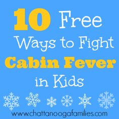 10 Free Ways to Fight Cabin Fever in Kids www.chattanoogafamilies.com