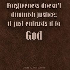 Forgiveness doesn't diminish justice; it just entrusts it to God. -Max Lucado