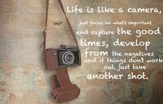 Life is like a camera. Just focus on what's important and capture the good times, develop from the negatives, and if things don't work out, just take another shot.