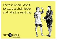 I hate it when I don't forward a chain letter and I die the next day.