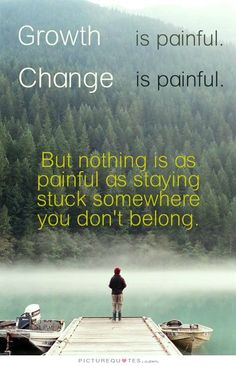 Growth is painful. Change is painful. But nothing is as painful as staying stuck somewhere you don't belong. Picture Quotes.