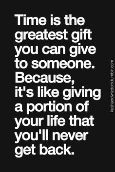 time is the greatest gift you can give to someone. because it's like giving a portion of your life that you'll never get back.