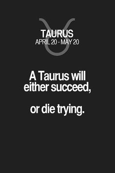 A Taurus will either succeed, or die trying. Taurus | Taurus Quotes | Taurus Zodiac Signs