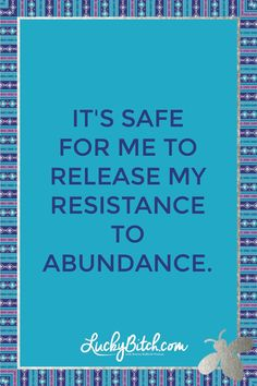 It's safe for me to release my resistance to abundance.   Read it to yourself and see what comes up for you.   You can also pick a card message for you over at www.LuckyBitch.com/card