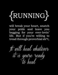 Running will break your heart, snatch your pride and leave you begging for your ever lovin' life.  But if you're willing to tread through proverbial shit, it will heal whatever it is you're ready to heal