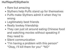 I have this type of relationship with one of my friends!!!!!!!!!! She's a hufflepuff and I'm a slytherin!