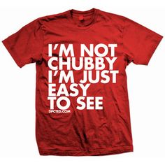 i'm not chubby, i'm just easy to see.