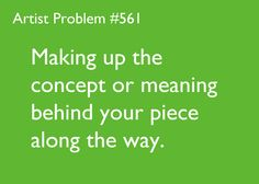 artist-problems:  Based on a submission by: jwhitnee [#561: Making up the concept or meaning behind your piece along the way.]