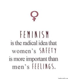 Feminism is the radical notion that women's safety is more important than men's feelings.