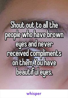Honestly people with brown eyes ( also me) never get compliments about their eyes brown comes in so many different shades and all of the are beautiful