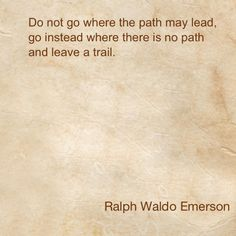 """Ralph Waldo Emerson #quote: """"Do not go where the path may lead, go instead where this is no path and leave a trail."""""""