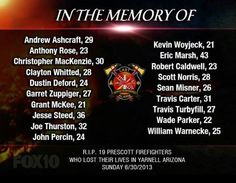 RIP-Tragedy struck on Sunday June 30-2013- 19 members of the Prescott Arizona elite Fire department  team Gran Mountain Hotshots  were killed northwest of Phoenix while fighting the Yarnell Hill Fire..The deaths represent 20-percent of Prescott fire department-Gov.Jan Brewer called the loss unbearable.