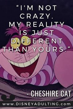 �I�m not crazy. My reality is just different than yours.� - Cheshire Cat