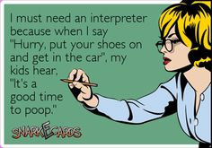 "I must need an interpreter because when I say ""Hurry, put your shoes on and get in the car"", my kids hear, ""It's a good time to poop."" 
