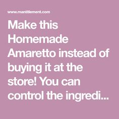 Make this Homemade Amaretto instead of buying it at the store! You can control the ingredients and make it taste how you like it!