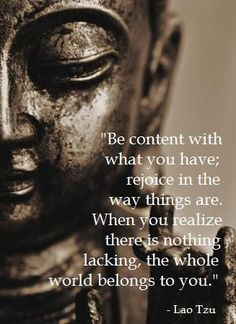 Be content with what you have; rejoyce the way things are. When you realize there is nothing lacking, the whole world belongs to you ~ Lao Tzu